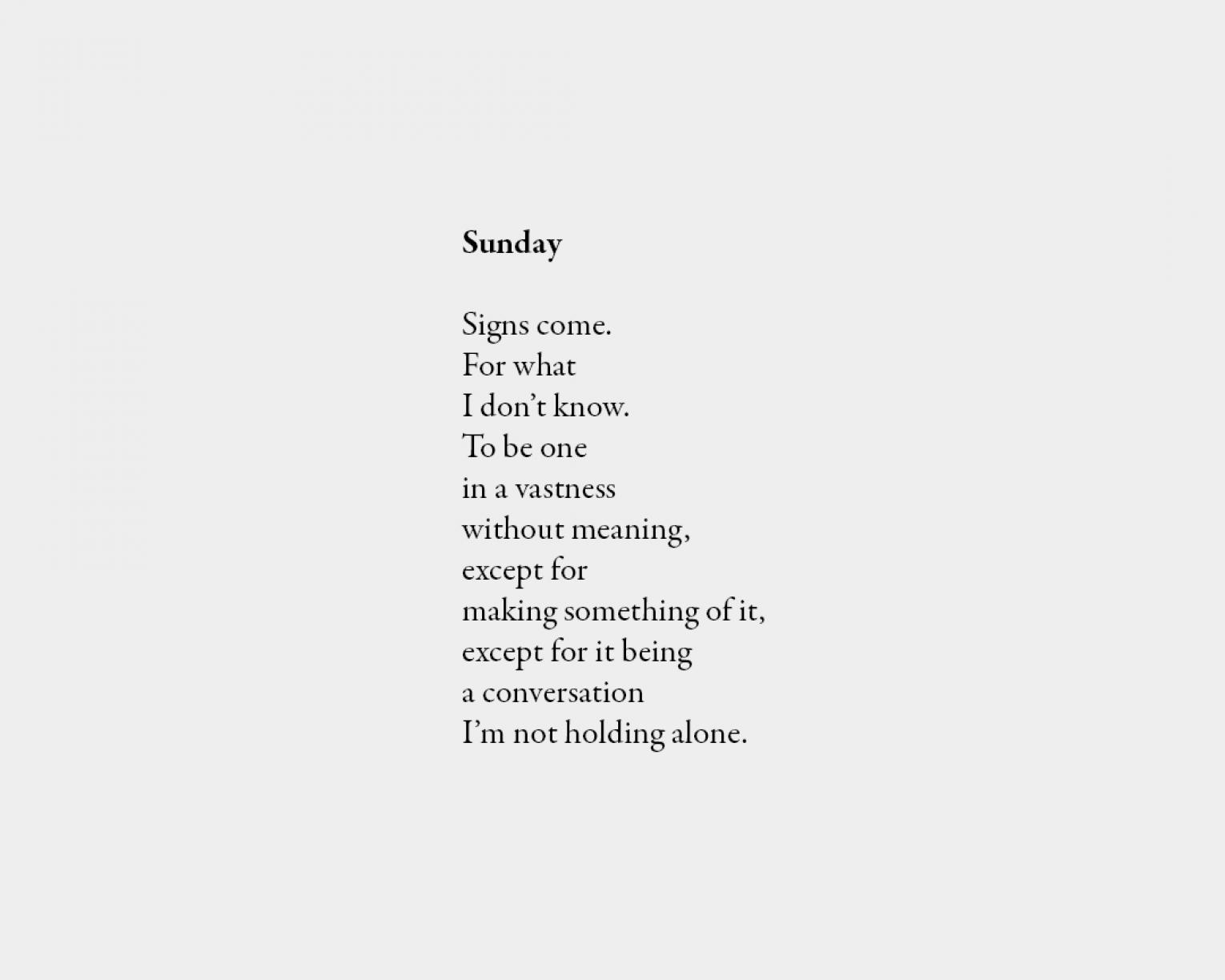 Poem: Sunday Signs come. For what I don't know. To be one in a vastness without meaning, except for making something of it, except for it being a conversation