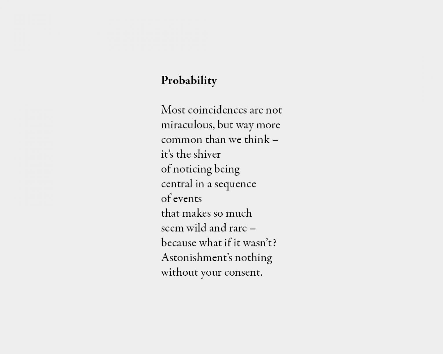 Poem: Probability Most coincidences are not miraculous, but way more common than we think – it's the shiver of noticing being central in a sequence of events that makes so much seem wild and rare – because what if it wasn't? Astonishment's nothing without your consent.