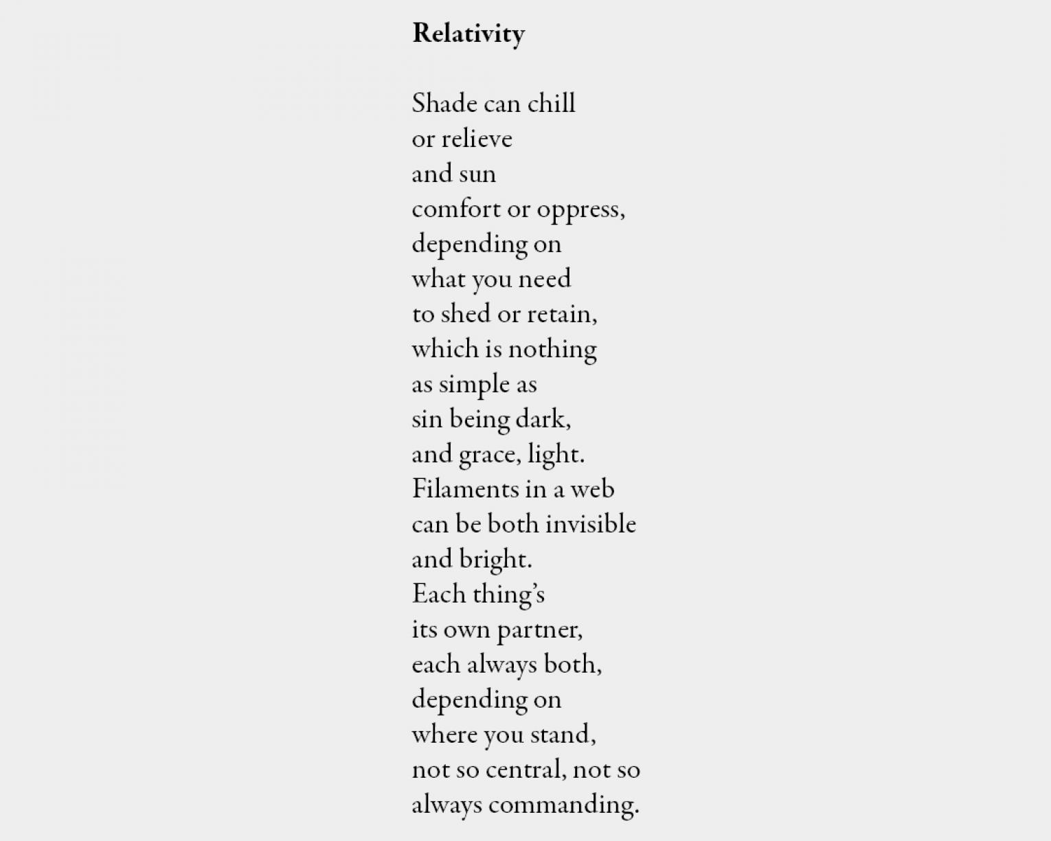 Poem: Relativity Shade can chill or relieve and sun comfort or oppress, depending on what you need to shed or retain, which is nothing as simple as sin being dark, and grace, light. Filaments in a web can be both invisible and bright. Each thing's its own partner, each always both, depending on where you stand, not so central, not so always commanding.