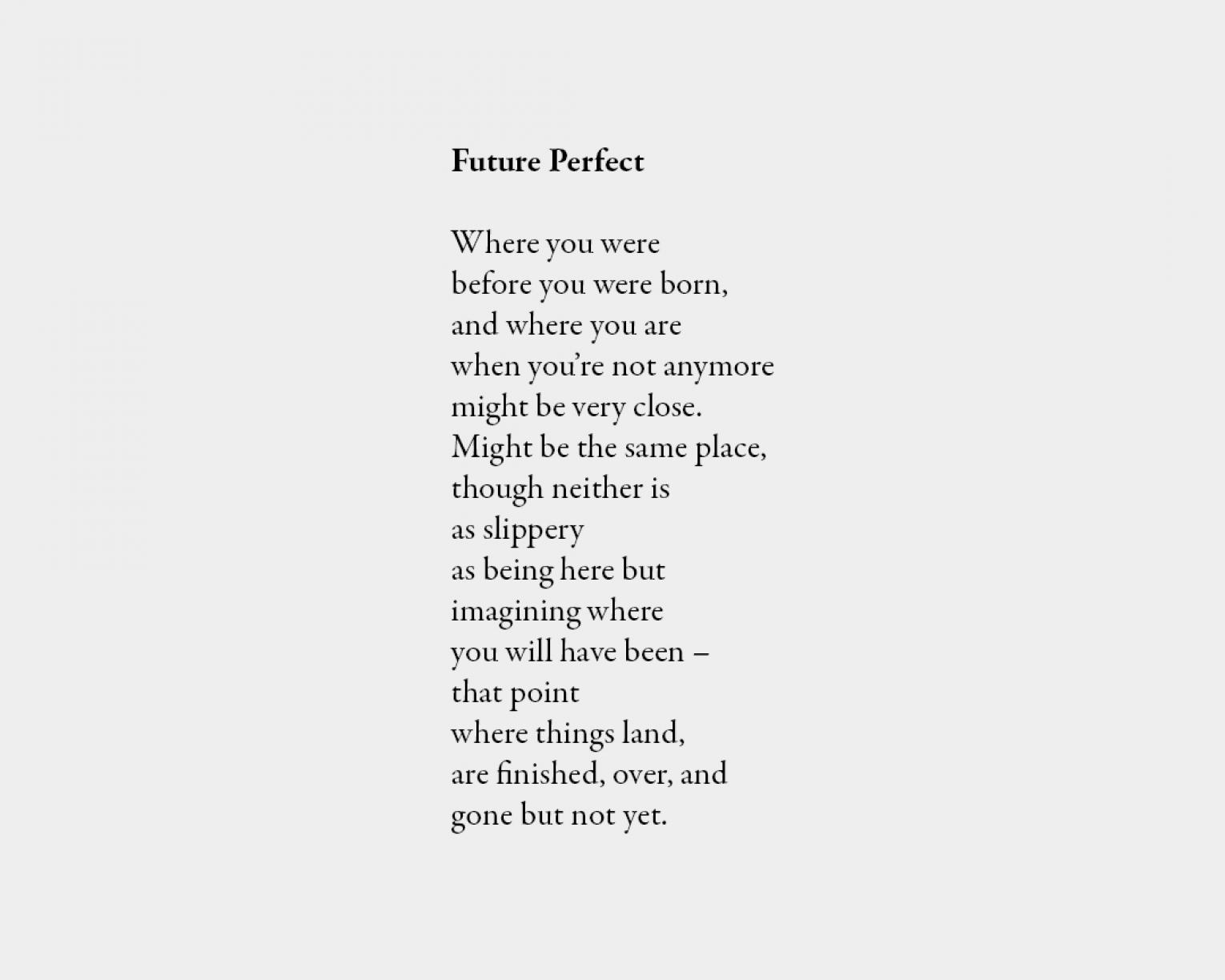 Poem: Future Perfect Where you were before you were born, and where you are when you're not anymore might be very close. Might be the same place, though neither is as slippery as being here but imagining where you will have been – that point where things land, are finished, over, and gone but not yet.